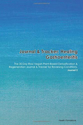 Journal & Tracker: Healing Gastroenteritis (Stomach Flu): The 30 Day Raw Vegan Plant-Based Detoxification & Regeneration Journal & Tracker for Reversing Conditions. Journal 2