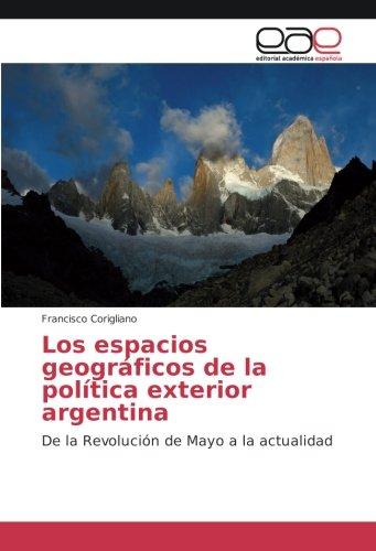 Descargar Libro Los espacios geográficos de la política exterior argentina: De la Revolución de Mayo a la actualidad de Francisco Corigliano