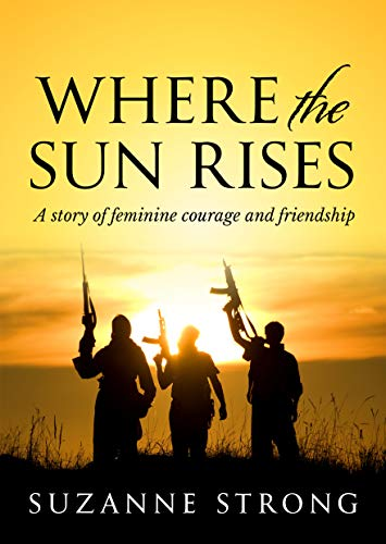 Where the Sun Rises: A story of feminine courage and friendship (English Edition)