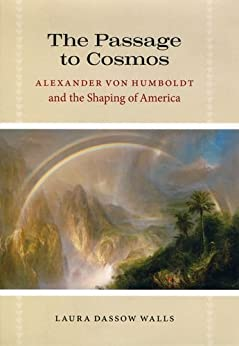 The Passage to Cosmos: Alexander von Humboldt and the Shaping of America by [Walls, Laura Dassow]