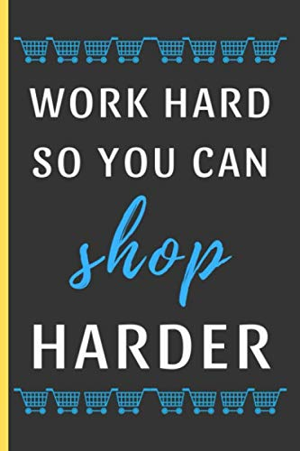 Work Hard So You Can Shop Harder: Funny Novelty Shopping Notebook / Journal (6 x 9)