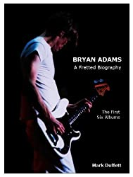 Bryan Adams: A Fretted Biography - The First Six Albums (English Edition)