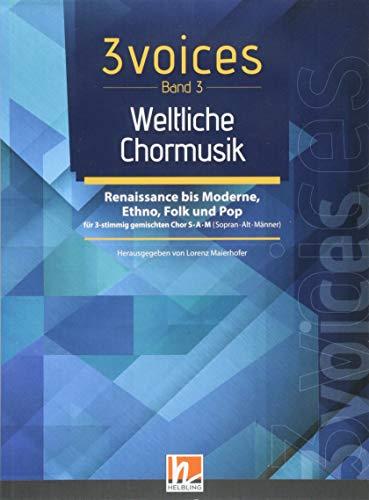 3 voices Band 3 - Weltliche Chormusik: Chorstücke für Konzerte, Feste & Singbegegnungen für 3 gemischte Stimmen S•A•M (Sopran • Alt • Männer)
