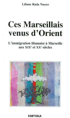 Ces Marseillais venus d'Orient. L'immigration libanaise à Marseille aux XIXe et XXe siècles par Liliane Rada NASSER