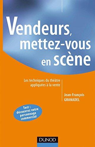 Vendeurs, mettez-vous en scène : Les techniques du théâtre appliquées à la vente par Jean-François Granadel