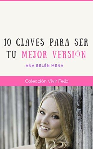 10 Claves para Ser Tu Mejor Versión (Vivir Feliz nº 1) por Ana Belén Mena