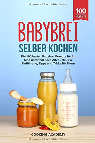 Babybrei selber kochen: Die 100 besten Babybrei Rezepte für Ihr Kind unterteilt nach Alter. Inklusive Einführung, Tipps und Tricks für Eltern.
