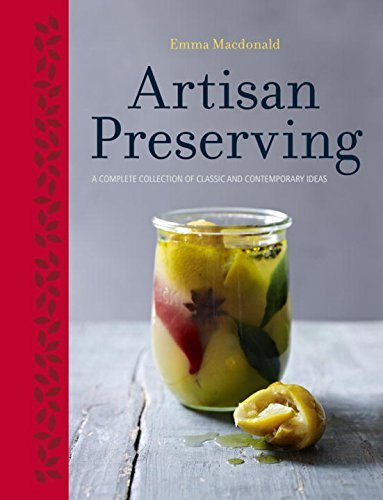 Artisan Preserving: Over 100 recipes for jams, chutneys and relishes, pickles, sauces and cordials, and cured meats and fish by Macdonald, Emma (2014) Hardcover