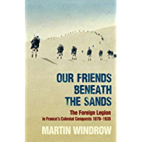 Our Friends Beneath the Sands: The Foreign Legion in France's Colonial Conquests 1870-1935 (English Edition)