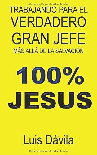 Trabajando para el verdadero Gran Jefe: Más allá de la salvación (100% JESUS) por Luis Dávila