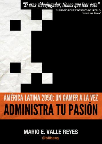 Administra tu Pasion. America Latina 2050: Un Gamer A La Vez por Mario Valle Reyes