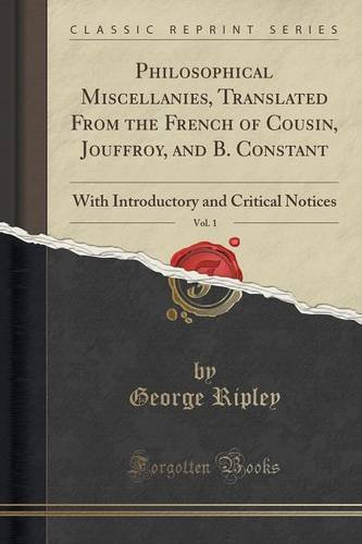 Philosophical Miscellanies, Translated From the French of Cousin, Jouffroy, and B. Constant, Vol. 1: With Introductory and Critical Notices (Classic Reprint)