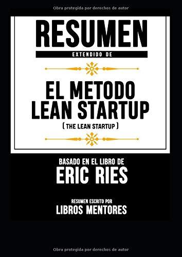 Resumen Extendido De El Metodo Lean Startup (The Lean Startup) - Basado En El Libro De Eric Ries por Libros Mentores