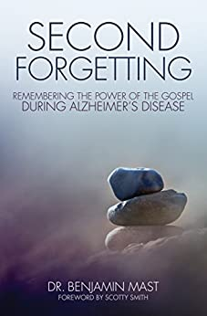 Second Forgetting: Remembering the Power of the Gospel during Alzheimer's Disease di [Mast, Benjamin T.]