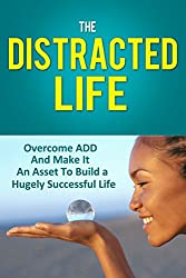 The Distracted Life: Overcome ADD And Make It An Asset To Build a Hugely Successful Life (adhd, adhd children, attention, attention deficit disorder, distraction, ... deficit, hyperactivity) (English Edition)