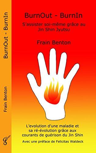 BurnOut - BurnIn. S'assister soi-même grâce au Jin Shin Jyutsu: L'évolution d'une maladie et sa ré-évolution grâce aux courants de guérison du Jin Shin par Frain Benton