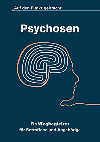 Psychosen - Auf den Punkt gebracht: Ein Wegbegleiter für Betroffene und Angehörige