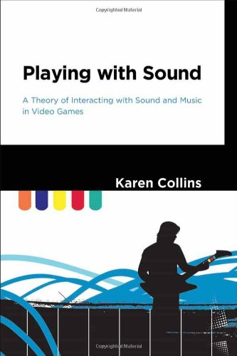 Playing with Sound: A Theory of Interacting with Sound and Music in Video Games par Karen Collins