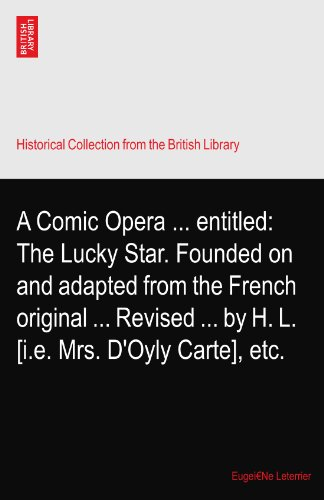 A Comic Opera entitled: The Lucky Star. Founded on and adapted from the French original Revised by H. L. [i.e. Mrs. D'Oyly Carte], etc. (Comic Star Lucky)
