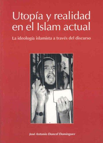 Utopía y realidad en el Islam actual. La ideología islamista a través del discurso por Jose Antonio Doncel Dominguez