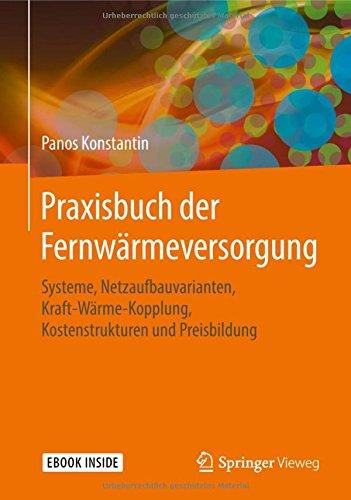 Praxisbuch der Fernwärmeversorgung: Systeme, Netzaufbauvarianten, Kraft-Wärme-Kopplung, Kostenstrukturen und Preisbildung