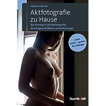 Aktfotografie zu Hause: Der Einstieg in die Aktfotografie. Grundlagen, Bildideen und Anleitungen. Leicht erklärt - perfekt für Anfänger