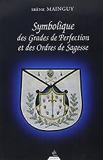 Symbolique des grades de perfection et des ordres de sagesse - Aux Rites Ecossais Ancien et Accepté et Français ou la Maîtrise approfondie de Irène Mainguy