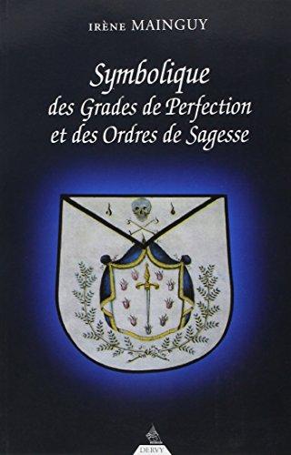 Symbolique des grades de perfection et des ordres de sagesse : Aux Rites Ecossais Ancien et Accept et Franais ou la Matrise approfondie
