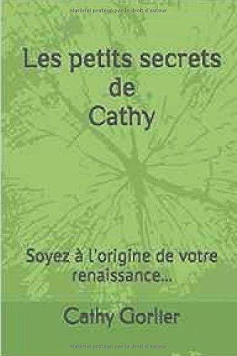Les Petits Secrets De Cathy: Soyez à l'origine de votre Renaissance par Cathy Gorlier
