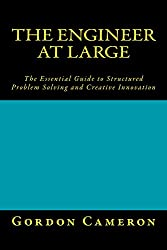Engineer at Large: The Essential Guide to Structured Problem Solving and Creative Innovation