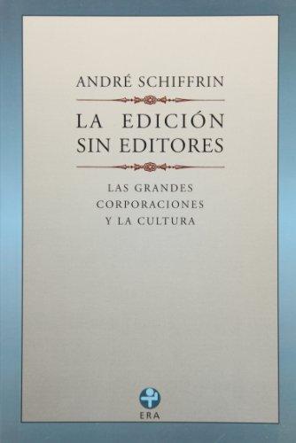 La edicion sin editores / The Edition Without Editors: Las Nuevas Corporaciones Y La Cultura por Andre Schiffrin