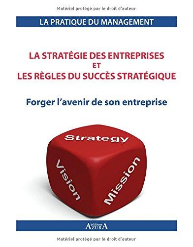La stratégie des entreprises et les règles du succès stratégique: Forger l'avenir de son entreprise.