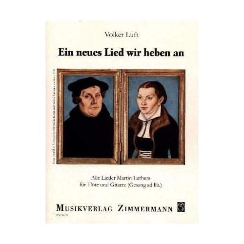Ein neues Lied wir heben an: Alle Lieder Martin Luthers. Flöte und Gitarre (Gesang ad lib.).