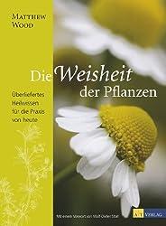 Die Weisheit der Pflanzen: Überliefertes Heilwissen für die Praxis von heute (German Edition)
