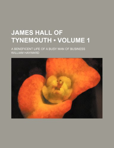 James Hall of Tynemouth (Volume 1); A Beneficent Life of a Busy Man of Business