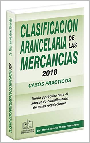 CLASIFICACIÓN ARANCELARIA DE LAS MERCANCÍAS CASOS PRÁCTICOS 2018 por Lic. Marco Antonio Núñez Hernández