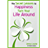 The Secret Lessons to Happiness: Change Your Life Around