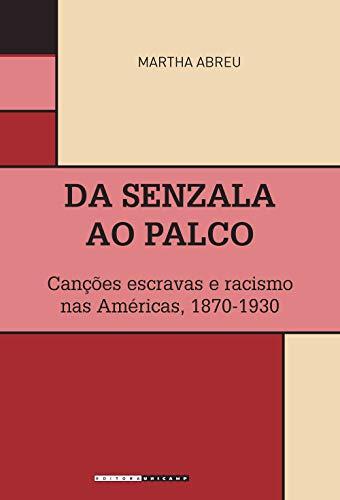 Da senzala ao palco: canções escravas e racismo nas Américas, 1870-1930 (Portuguese Edition)
