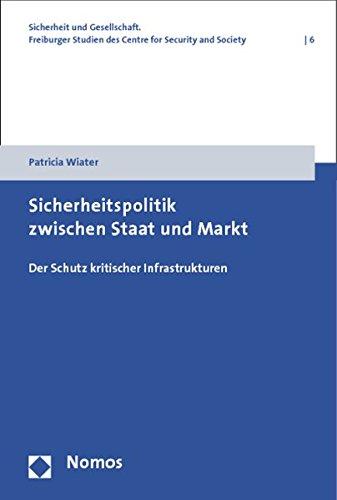 Sicherheitspolitik zwischen Staat und Markt: Der Schutz kritischer Infrastrukturen (Sicherheit Und Gesellschaft. Freiburger Studien Des Centre for Security and Society, Band 6)