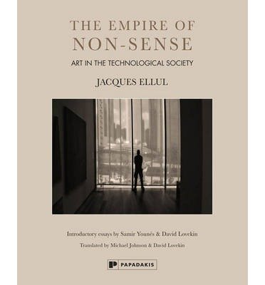 [(The empire of non-sense: Art in the technological society)] [ By (author) Jacques Ellul, Introduction by Samir Younes, Introduction by David Lovekin ] [August, 2014]