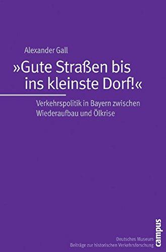 »Gute Straßen bis ins kleinste Dorf!«: Verkehrspolitik in Bayern zwischen Wiederaufbau und Ölkrise (Beiträge zur Historischen Verkehrsforschung des Deutschen Museums)