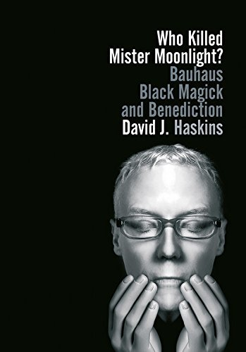 Who Killed Mister Moonlight?: Bauhaus black magick and benediction by David J. Haskins (2014-10-01)