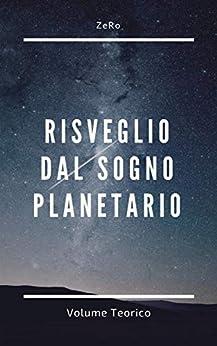 RISVEGLIO DAL SOGNO PLANETARIO (VOLUME TEORICO) di di ZeRo (Autore)