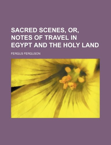 Sacred Scenes, Or, Notes of Travel in Egypt and the Holy Land