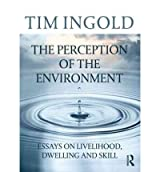 [(The Perception of the Environment: Essays on Livelihood, Dwelling and Skill)] [Author: Tim Ingold] published on (November, 2011)