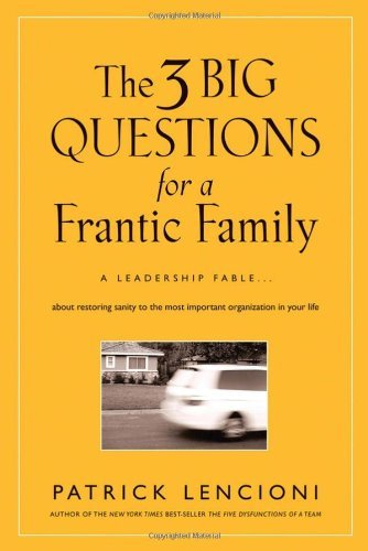 (THE 3 BIG QUESTIONS FOR A FRANTIC FAMILY: A LEADERSHIP FABLE ABOUT RESTORING SANITY TO THE MOST IMPORTANT ORGANIZATION IN YOUR LIFE) BY LENCIONI, PATRICK M.(AUTHOR)Hardcover Sep-2008