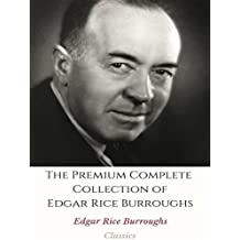 The Premium Complete Collection of Edgar Rice Burroughs: (Huge Collection Including Tarzan of the Apes, Jungle Tales of Tarzan, At the Earth's Core, A Princess of Mars, Warlord of Mars, And More)