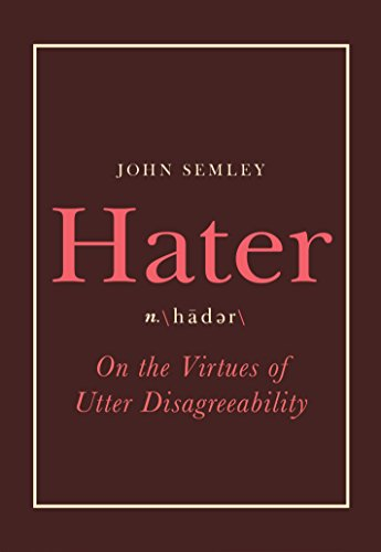 Hater: On the Virtues of Utter Disagreeability