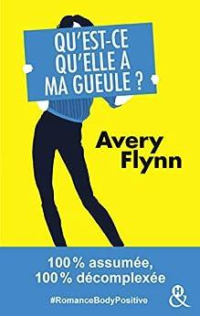Qu'est-ce qu'elle a ma gueule ? : 100% assumée, 100% décomplexée #RomanceBodyPositive (&H) par [Flynn, Avery]