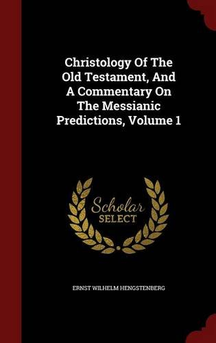 Christology Of The Old Testament, And A Commentary On The Messianic Predictions, Volume 1